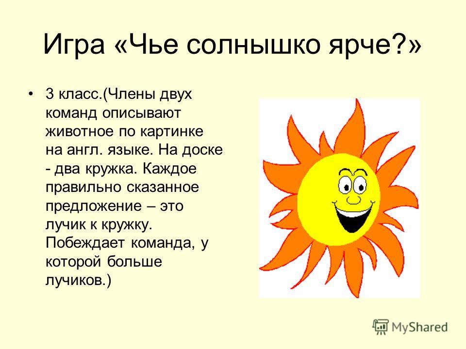 Игра «Чье солнышко ярче?» 3 класс.(Члены двух команд описывают животное по картинке на англ. языке. На доске - два кружка. Каждое правильно сказанное предложение – это лучик к кружку. Побеждает команда, у которой больше лучиков.)