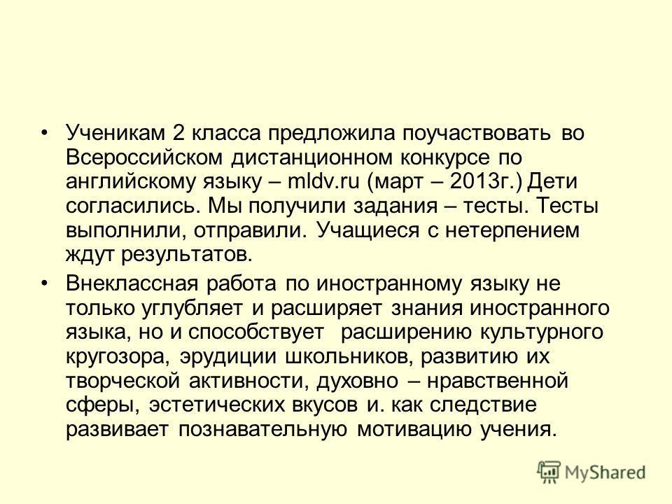Ученикам 2 класса предложила поучаствовать во Всероссийском дистанционном конкурсе по английскому языку – mldv.ru (март – 2013 г.) Дети согласились. Мы получили задания – тесты. Тесты выполнили, отправили. Учащиеся с нетерпением ждут результатов. Вне