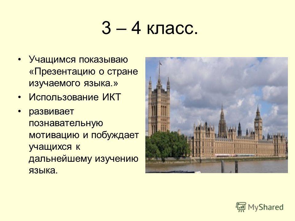 3 – 4 класс. Учащимся показываю «Презентацию о стране изучаемого языка.» Использование ИКТ развивает познавательную мотивацию и побуждает учащихся к дальнейшему изучению языка.