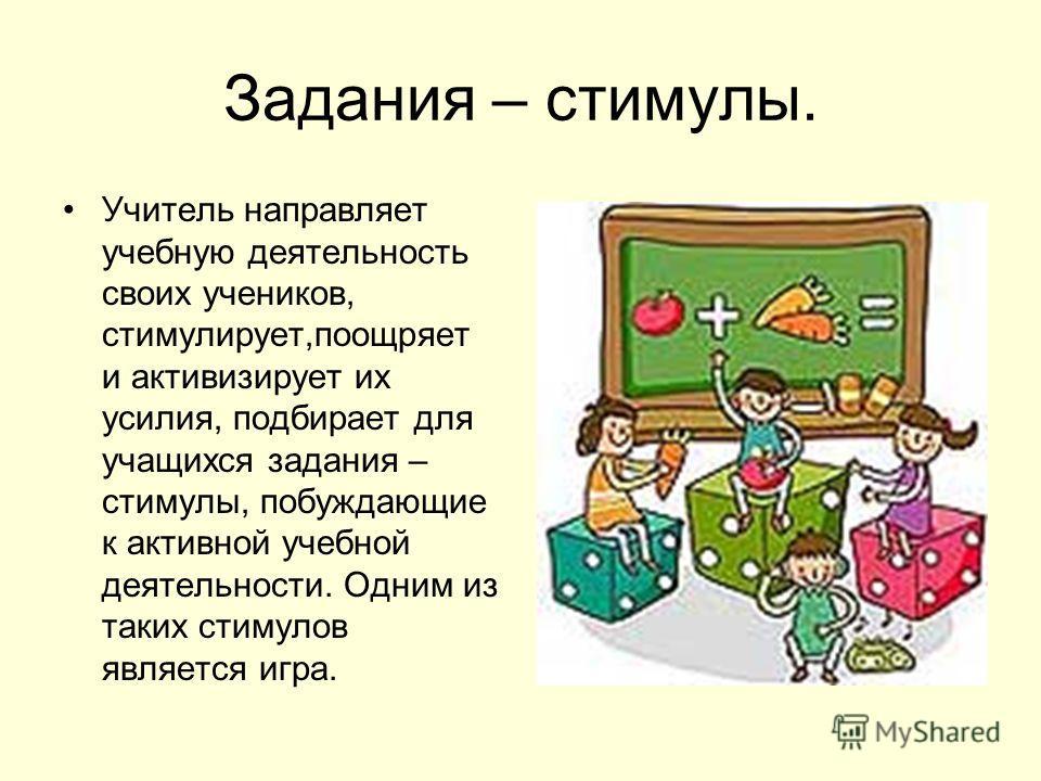Задания – стимулы. Учитель направляет учебную деятельность своих учеников, стимулирует,поощряет и активизирует их усилия, подбирает для учащихся задания – стимулы, побуждающие к активной учебной деятельности. Одним из таких стимулов является игра.