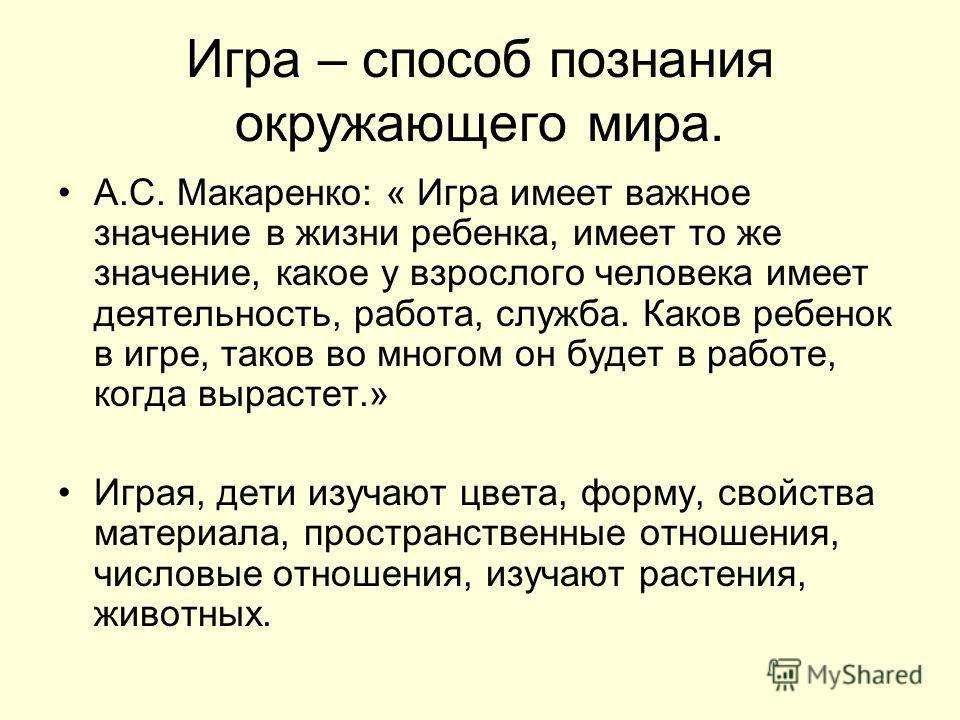 Игра – способ познания окружающего мира. А.С. Макаренко: « Игра имеет важное значение в жизни ребенка, имеет то же значение, какое у взрослого человека имеет деятельность, работа, служба. Каков ребенок в игре, таков во многом он будет в работе, когда