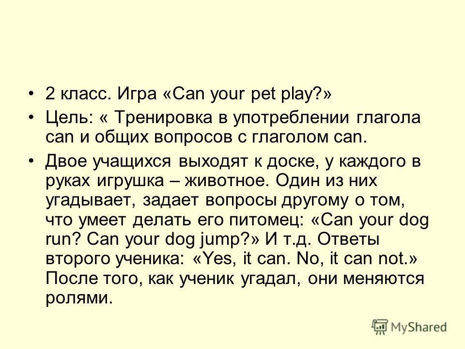 2 класс. Игра «Can your pet play?» Цель: « Тренировка в употреблении глагола can и общих вопросов с глаголом can. Двое учащихся выходят к доске, у каждого в руках игрушка – животное. Один из них угадывает, задает вопросы другому о том, что умеет дела
