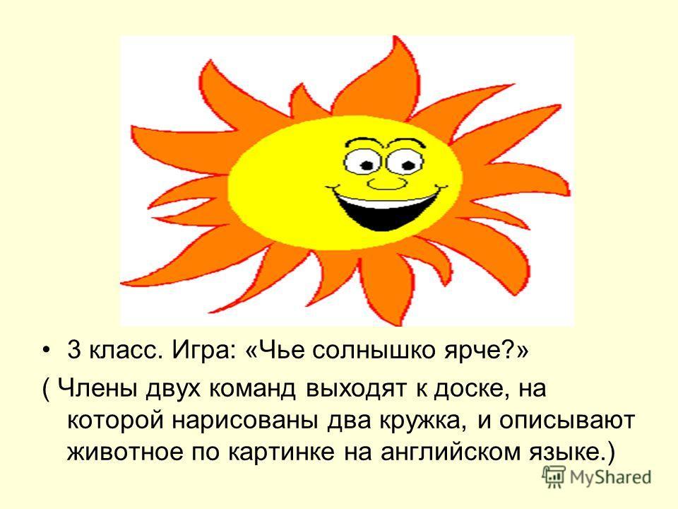 3 класс. Игра: «Чье солнышко ярче?» ( Члены двух команд выходят к доске, на которой нарисованы два кружка, и описывают животное по картинке на английском языке.)