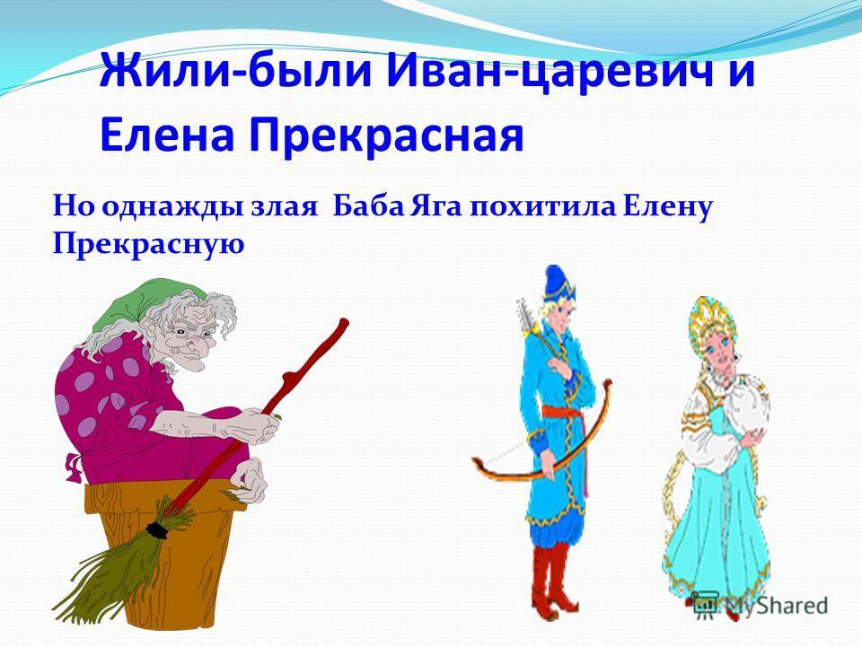 Жили-были Иван-царевич и Елена Прекрасная Но однажды злая Баба Яга похитила Елену Прекрасную