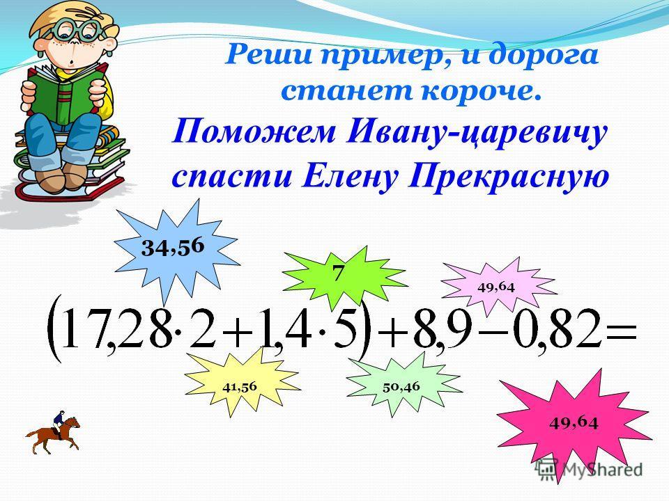 Реши пример, и дорога станет короче. 34,56 7 41,56 50,46 49,64 Поможем Ивану-царевичу спасти Елену Прекрасную