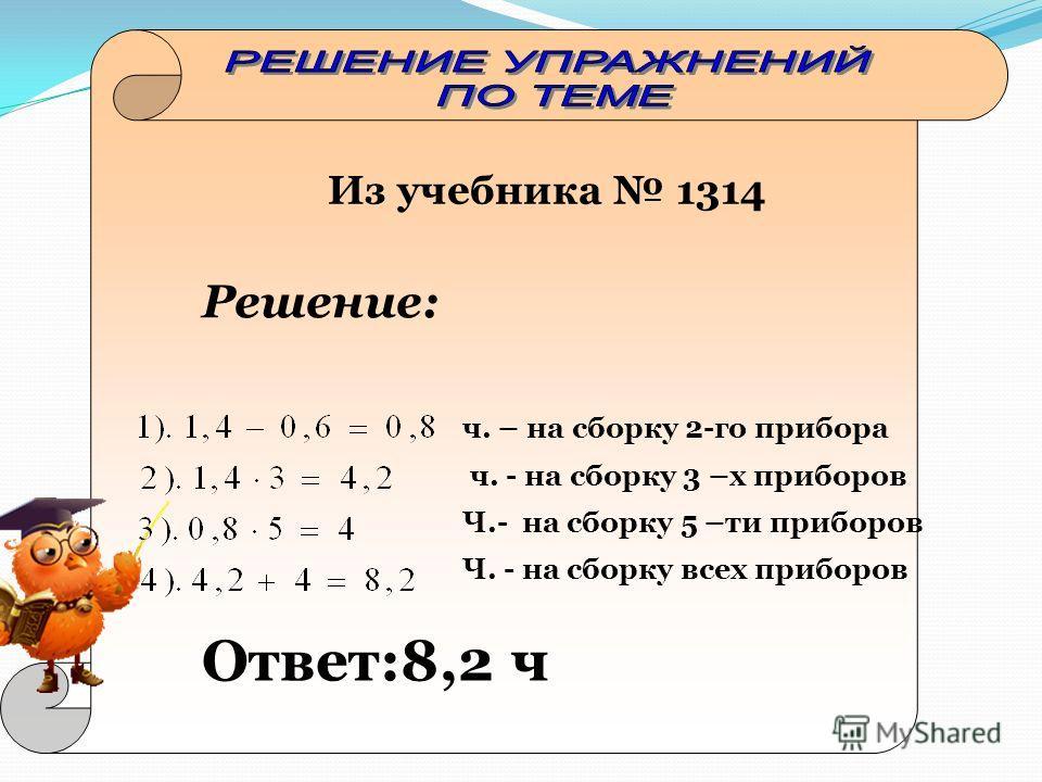 Из учебника 1314 Решение: ч. – на сборку 2-го прибора ч. - на сборку 3 –х приборов Ч.- на сборку 5 –ти приборов Ч. - на сборку всех приборов Ответ:8,2 ч