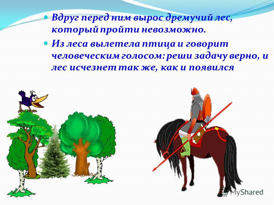 Вдруг перед ним вырос дремучий лес, который пройти невозможно. Из леса вылетела птица и говорит человеческим голосом: реши задачу верно, и лес исчезнет так же, как и появился