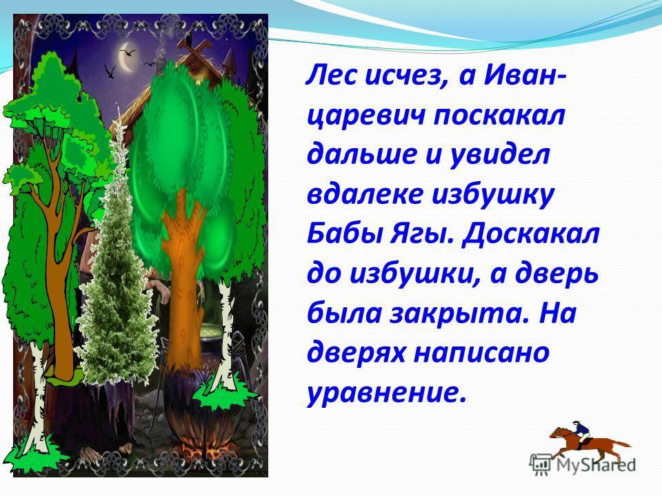 Лес исчез, а Иван- царевич поскакал дальше и увидел вдалеке избушку Бабы Ягы. Доскакал до избушки, а дверь была закрыта. На дверях написано уравнение.