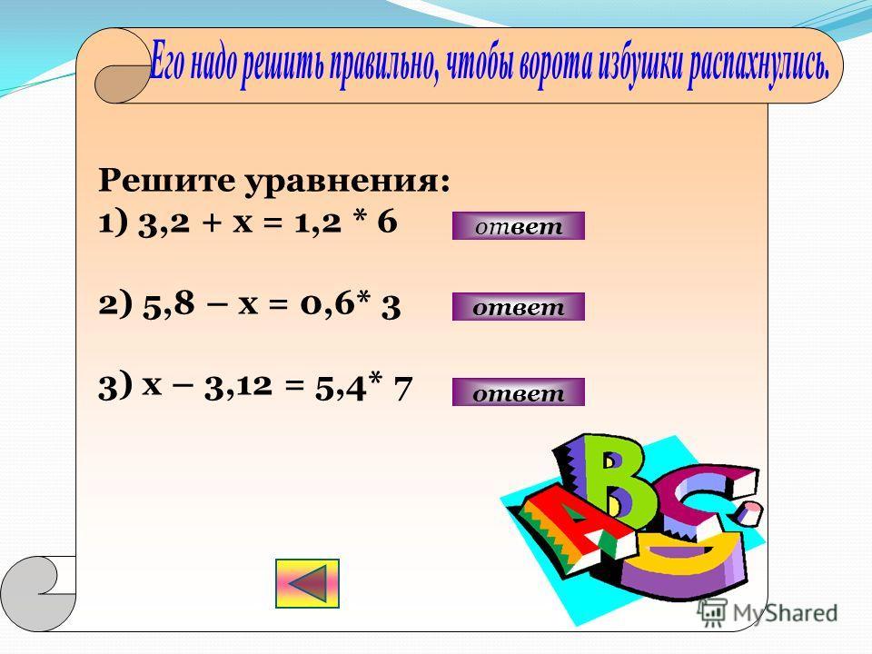 Решите уравнения: 1) 3,2 + х = 1,2 * 6 2) 5,8 – х = 0,6* 3 3) х – 3,12 = 5,4* 7 ответ ответ
