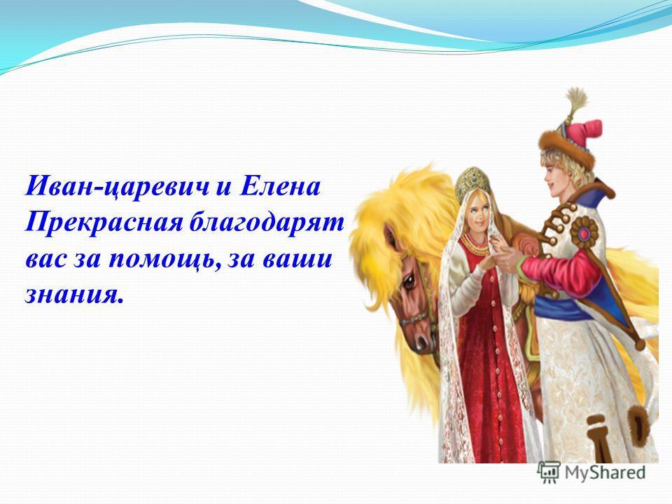 Иван-царевич и Елена Прекрасная благодарят вас за помощь, за ваши знания.
