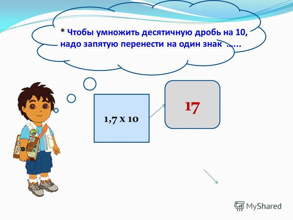 * Чтобы умножить десятичную дробь на 10, надо запятую перенести на один знак …... 1,7 х 10 17