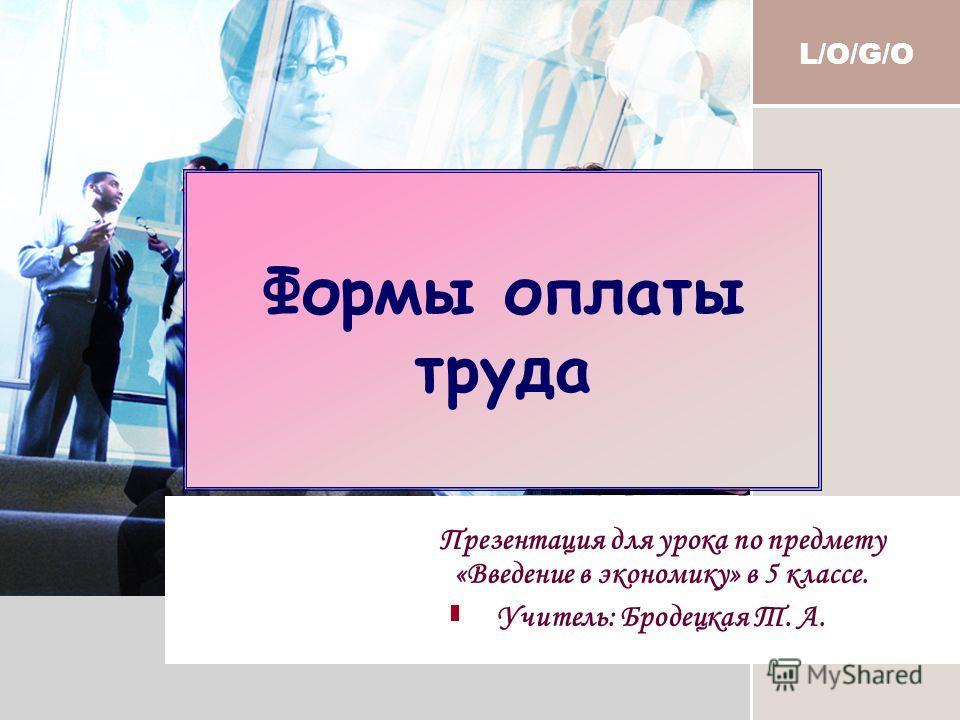 L/O/G/O Формы оплаты труда Презентация для урока по предмету «Введение в экономику» в 5 классе. Учитель: Бродецкая Т. А.
