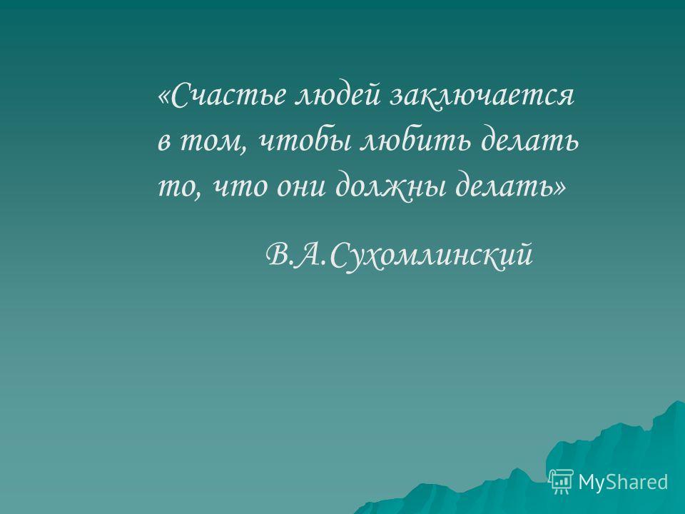 «Счастье людей заключается в том, чтобы любить делать то, что они должны делать» В.А.Сухомлинский