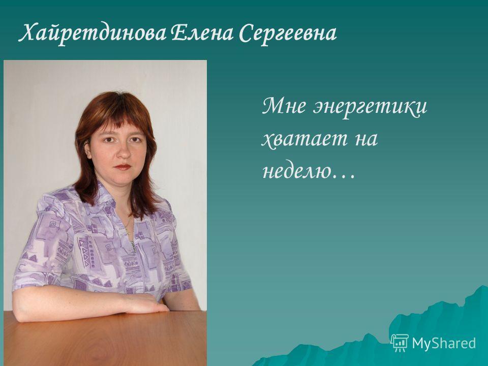 Хайретдинова Елена Сергеевна Мне энергетики хватает на неделю…