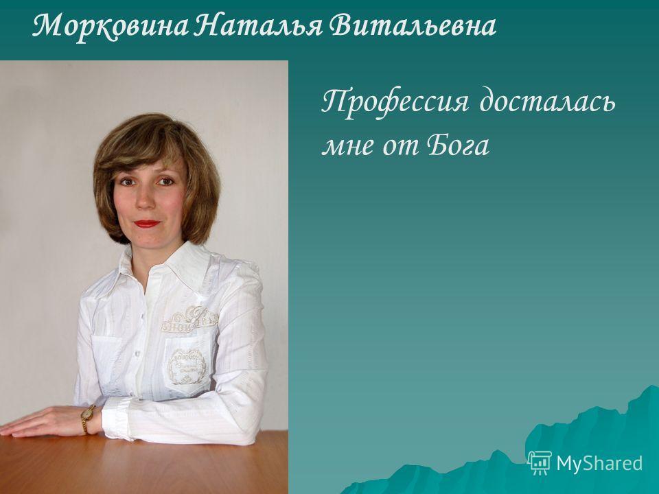 Морковина Наталья Витальевна Профессия досталась мне от Бога