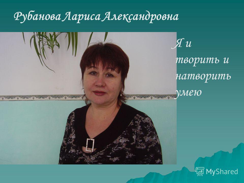 Рубанова Лариса Александровна Я и творить и натворить умею