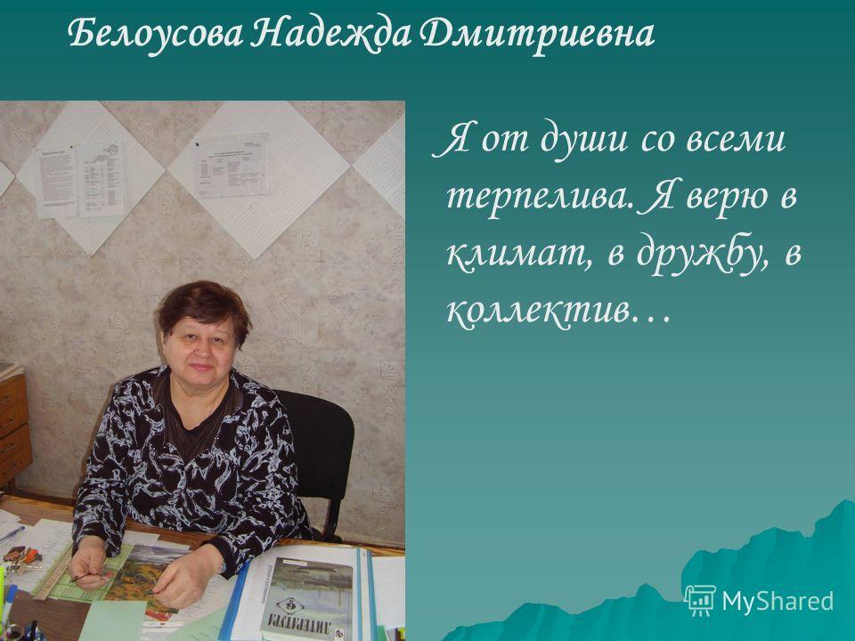 Белоусова Надежда Дмитриевна Я от души со всеми терпелива. Я верю в климат, в дружбу, в коллектив…