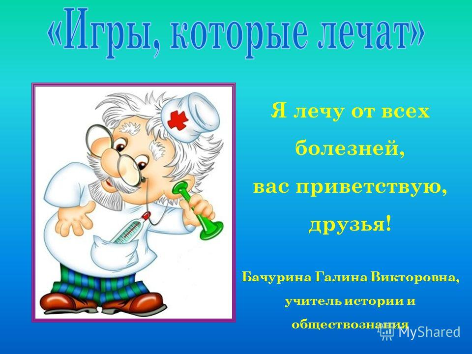 Я лечу от всех болезней, вас приветствую, друзья! Бачурина Галина Викторовна, учитель истории и обществознания