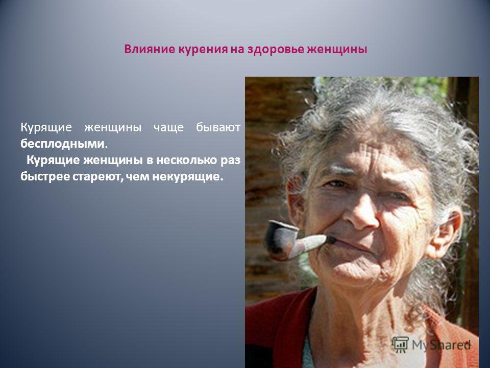 Влияние курения на здоровье женщины Курящие женщины чаще бывают бесплодными. Курящие женщины в несколько раз быстрее стареют, чем некурящие.