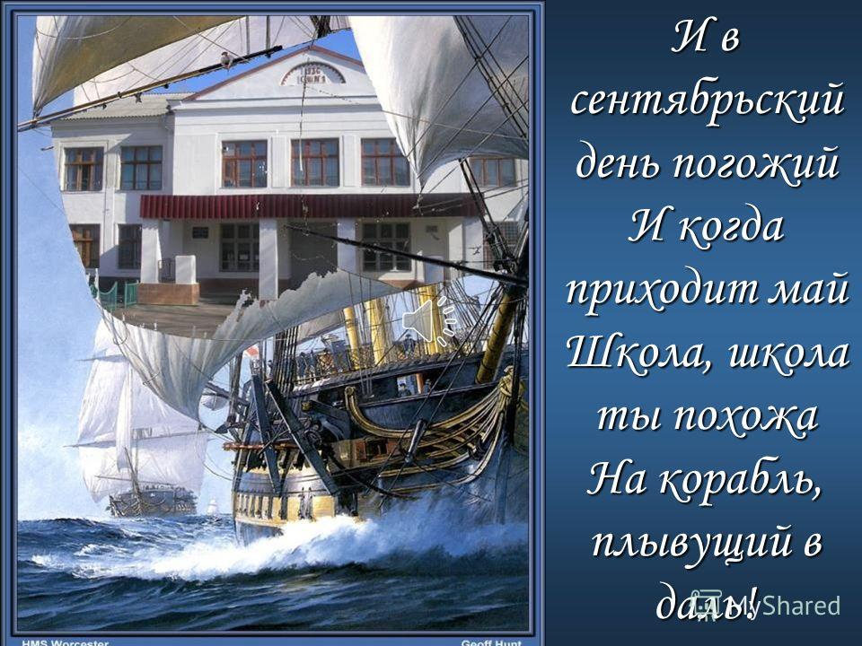 И в сентябрьский день погожий И когда приходит май Школа, школа ты похожа На корабль, плывущий в даль!