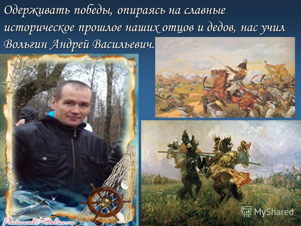 Одерживать победы, опираясь на славные историческое прошлое наших отцов и дедов, нас учил Вольгин Андрей Васильевич.