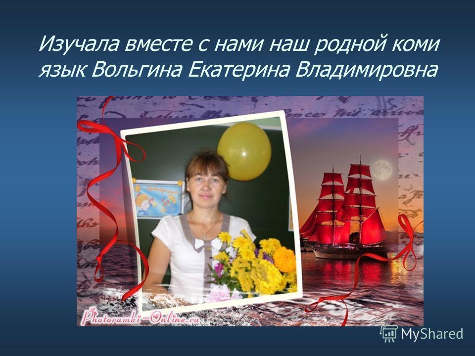 Изучала вместе с нами наш родной коми язык Вольгина Екатерина Владимировна