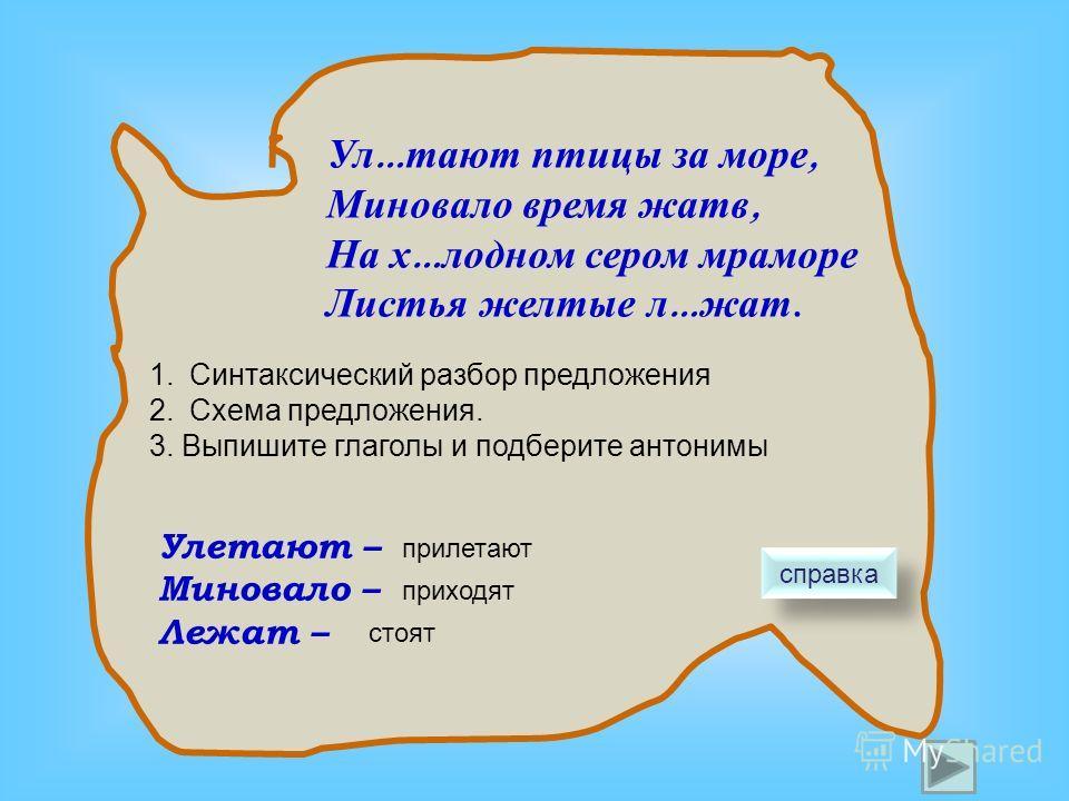 Ул … тают птицы за море, Миновало время жатв, На х … лодном сером мраморе Листья желтые л … жат. 1.Синтаксический разбор предложения 2.Схема предложения. 3. Выпишите глаголы и подберите антонимы Улетают – Миновало – Лежат – прилетают приходят стоят с
