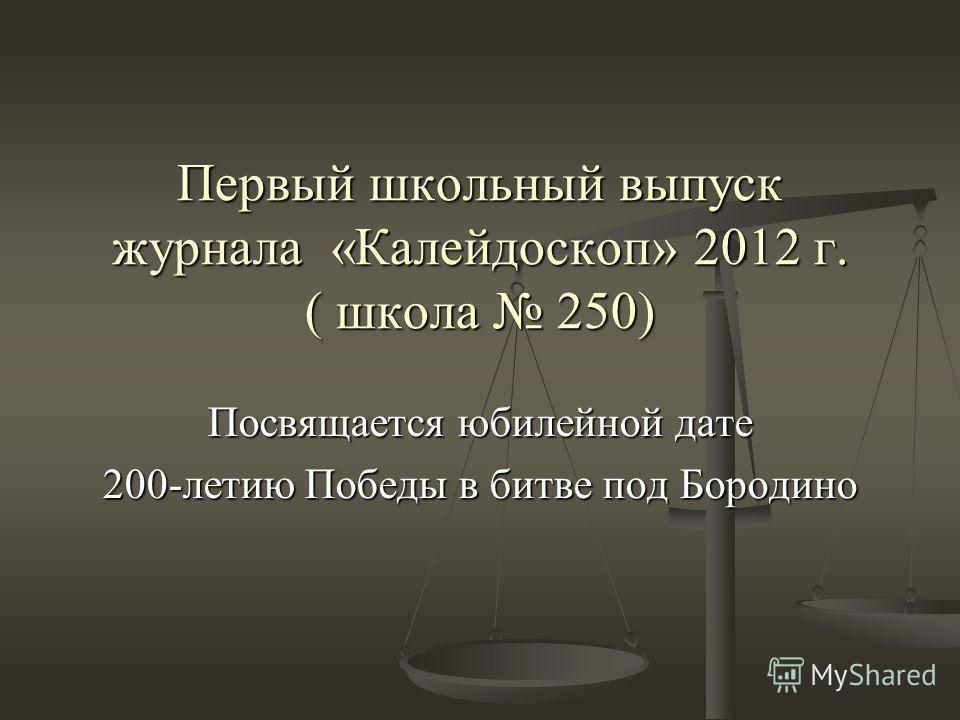 Первый школьный выпуск журнала «Калейдоскоп» 2012 г. ( школа 250) Посвящается юбилейной дате 200-летию Победы в битве под Бородино