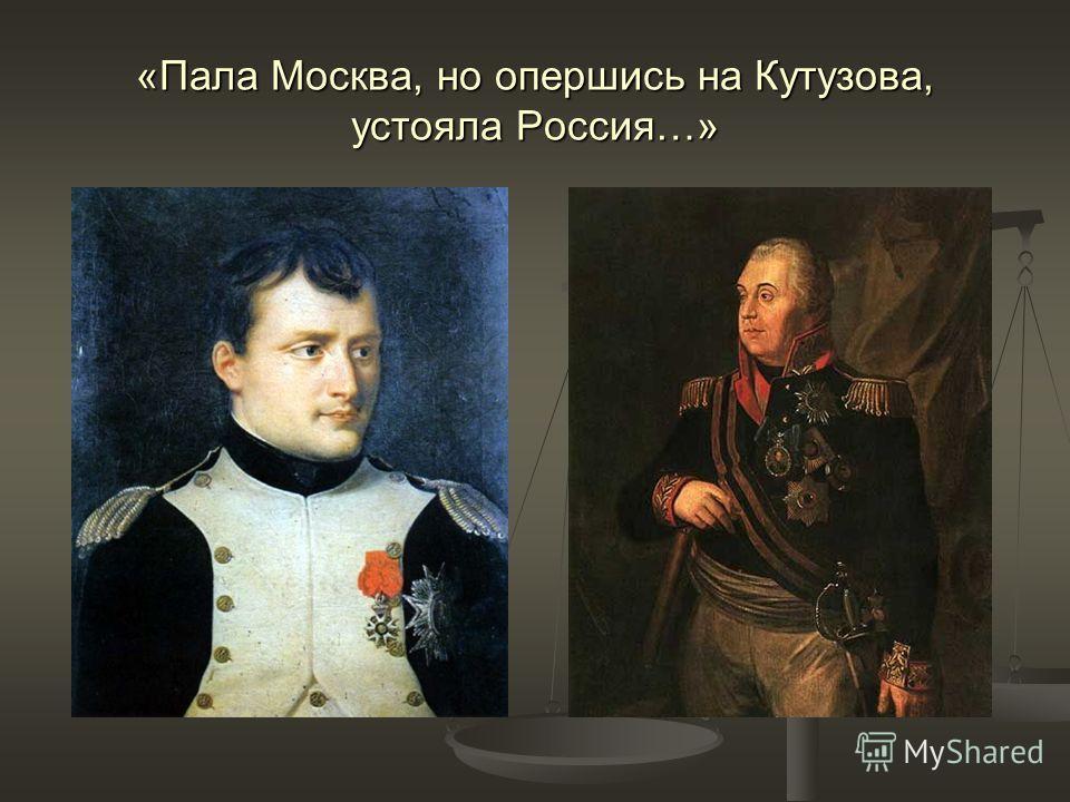 «Пала Москва, но опершись на Кутузова, устояла Россия…»