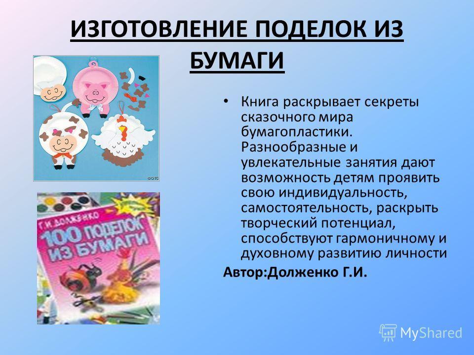 ИЗГОТОВЛЕНИЕ ПОДЕЛОК ИЗ БУМАГИ Книга раскрывает секреты сказочного мира бумагопластики. Разнообразные и увлекательные занятия дают возможность детям проявить свою индивидуальность, самостоятельность, раскрыть творческий потенциал, способствуют гармон