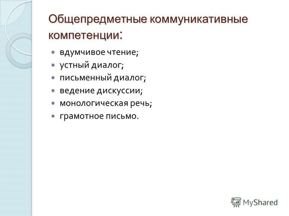 Общепредметные коммуникативные компетенции : вдумчивое чтение ; устный диалог ; письменный диалог ; ведение дискуссии ; монологическая речь ; грамотное письмо.