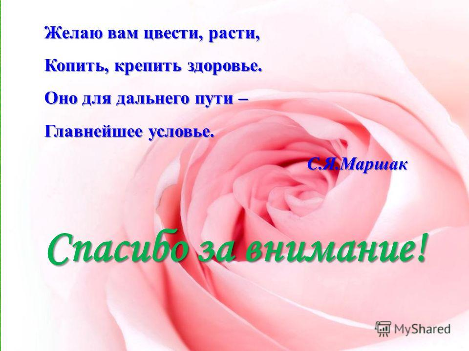 Спасибо за внимание! Желаю вам цвести, расти, Копить, крепить здоровье. Оно для дальнего пути – Главнейшее условье. С.Я.Маршак С.Я.Маршак