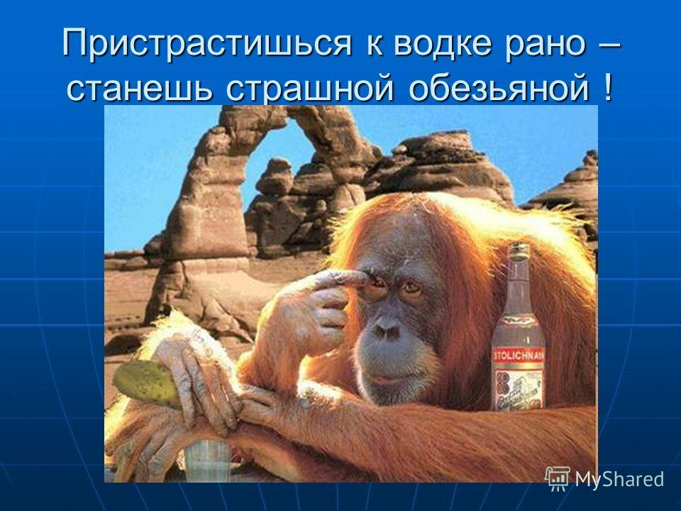 Пристрастишься к водке рано – станешь страшной обезьяной !