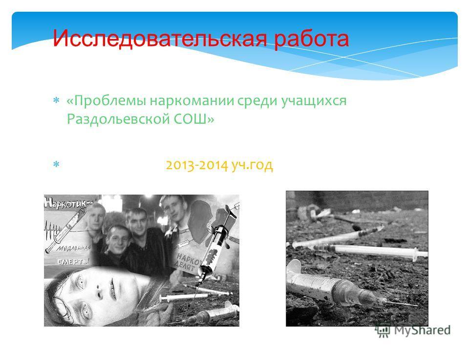 «Проблемы наркомании среди учащихся Раздольевской СОШ» 2013-2014 уч.год Исследовательская работа