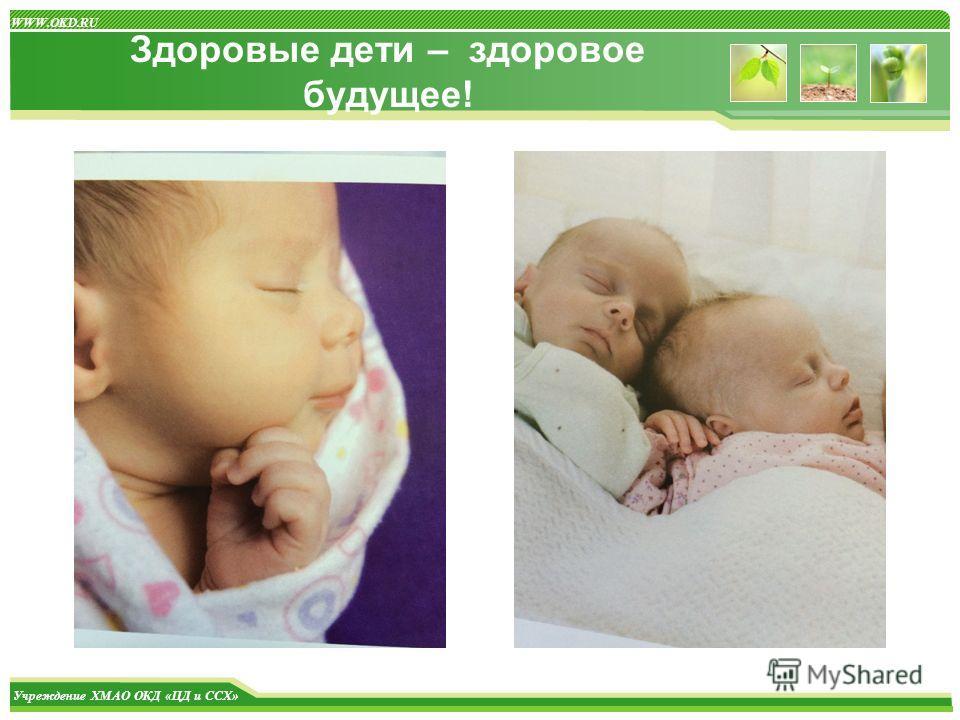 Учреждение ХМАО ОКД «ЦД и ССХ» WWW.OKD.RU Здоровые дети – здоровое будущее!