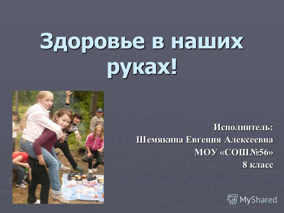 Здоровье в наших руках! Исполнитель: Шемякина Евгения Алексеевна МОУ «СОШ56» 8 класс