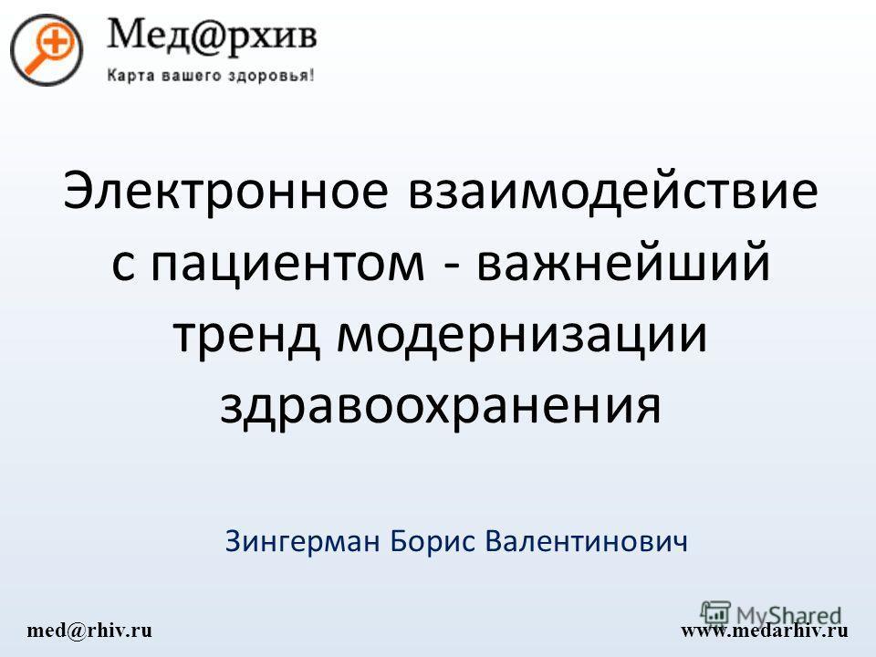 Электронное взаимодействие с пациентом - важнейший тренд модернизации здравоохранения Зингерман Борис Валентинович www.medarhiv.rumed@rhiv.ru