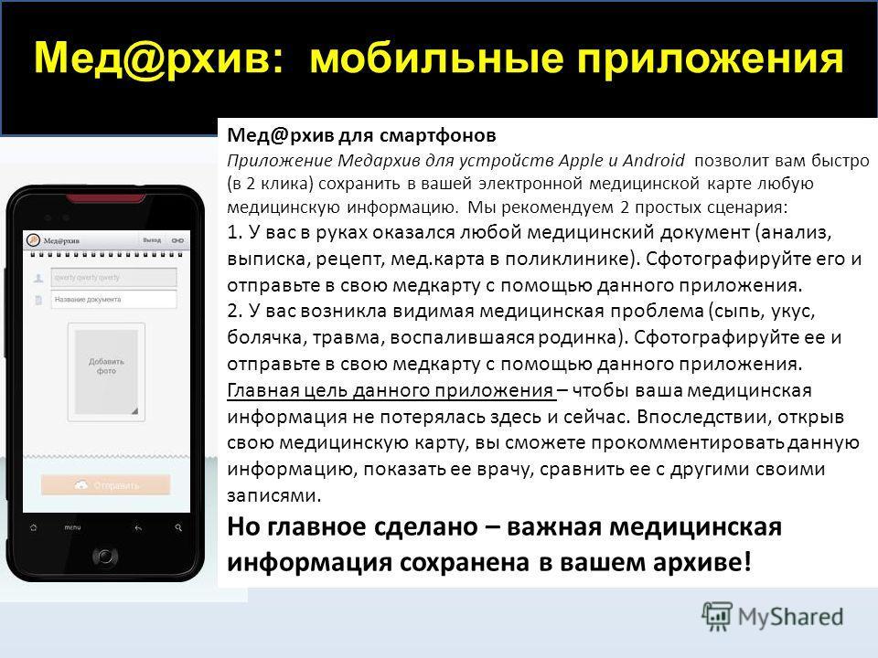 Мед@рхив: мобильные приложения Мед@рхив для смартфонов Приложение Медархив для устройств Apple и Android позволит вам быстро (в 2 клика) сохранить в вашей электронной медицинской карте любую медицинскую информацию. Мы рекомендуем 2 простых сценария: