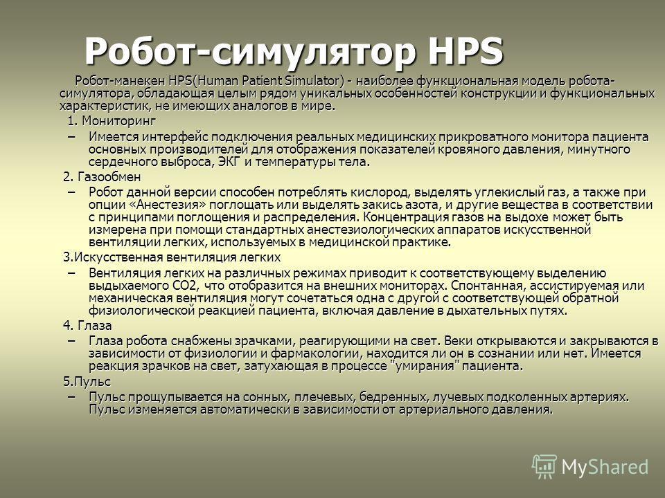 Робот-симулятор HPS Робот-симулятор HPS Робот-манекен HPS(Human Patient Simulator) - наиболее функциональная модель робота- симулятора, обладающая целым рядом уникальных особенностей конструкции и функциональных характеристик, не имеющих аналогов в м
