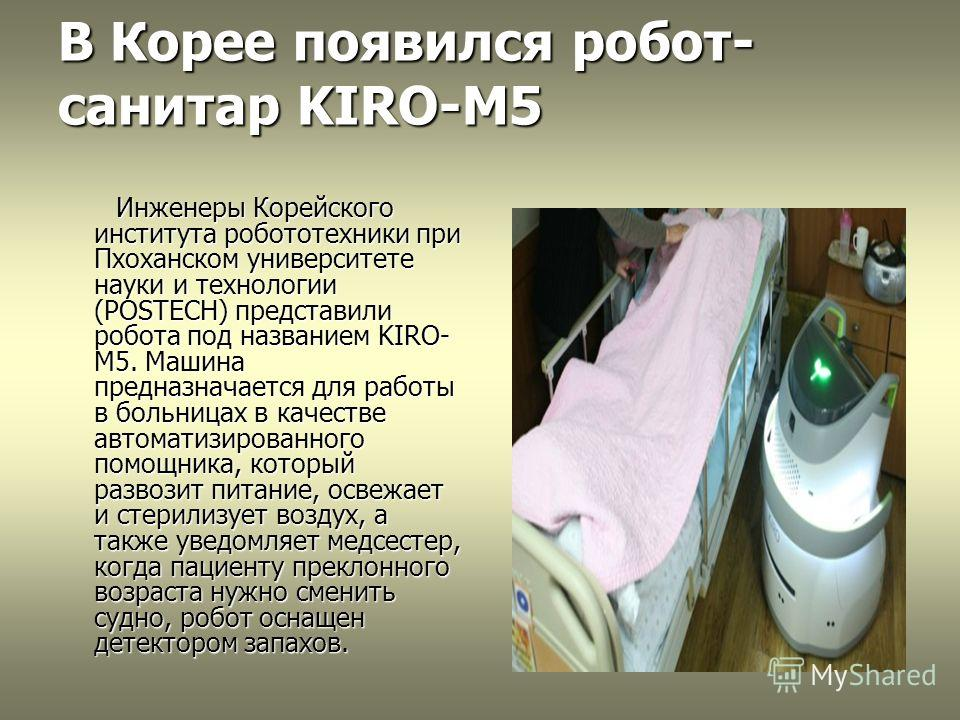 В Корее появился робот- санитар KIRO-M5 Инженеры Корейского института робототехники при Пхоханском университете науки и технологии (POSTECH) представили робота под названием KIRO- M5. Машина предназначается для работы в больницах в качестве автоматиз