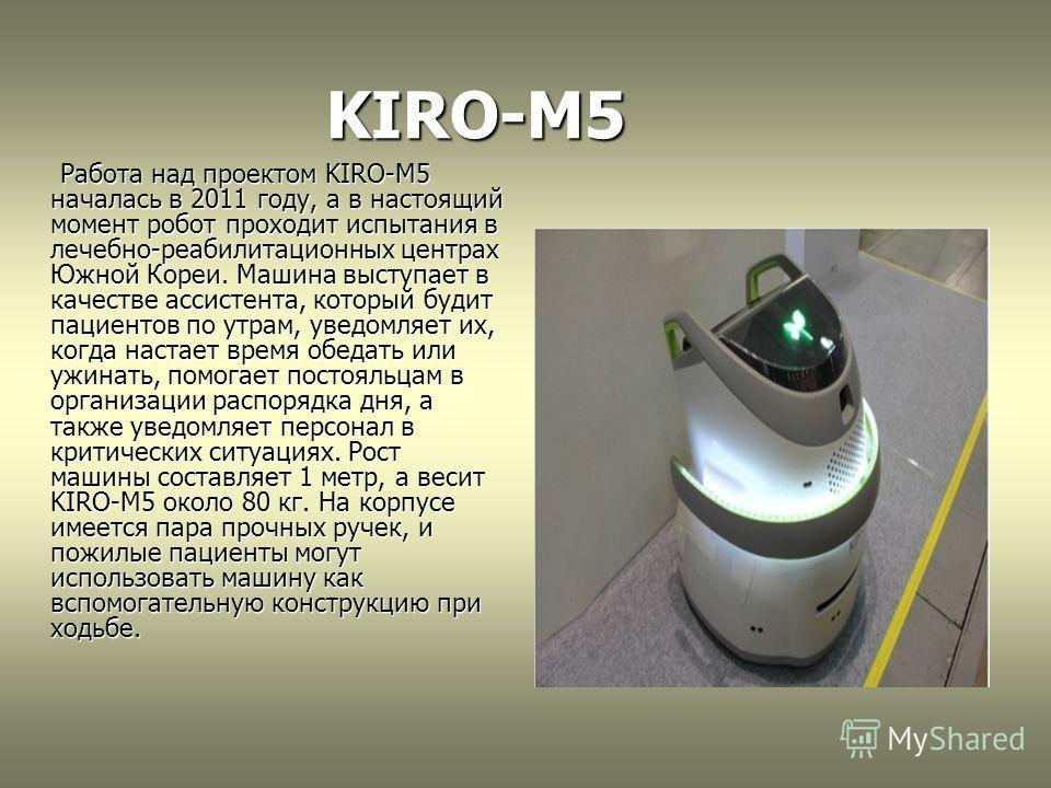 KIRO-M5 KIRO-M5 Работа над проектом KIRO-M5 началась в 2011 году, а в настоящий момент робот проходит испытания в лечебно-реабилитационных центрах Южной Кореи. Машина выступает в качестве ассистента, который будит пациентов по утрам, уведомляет их, к