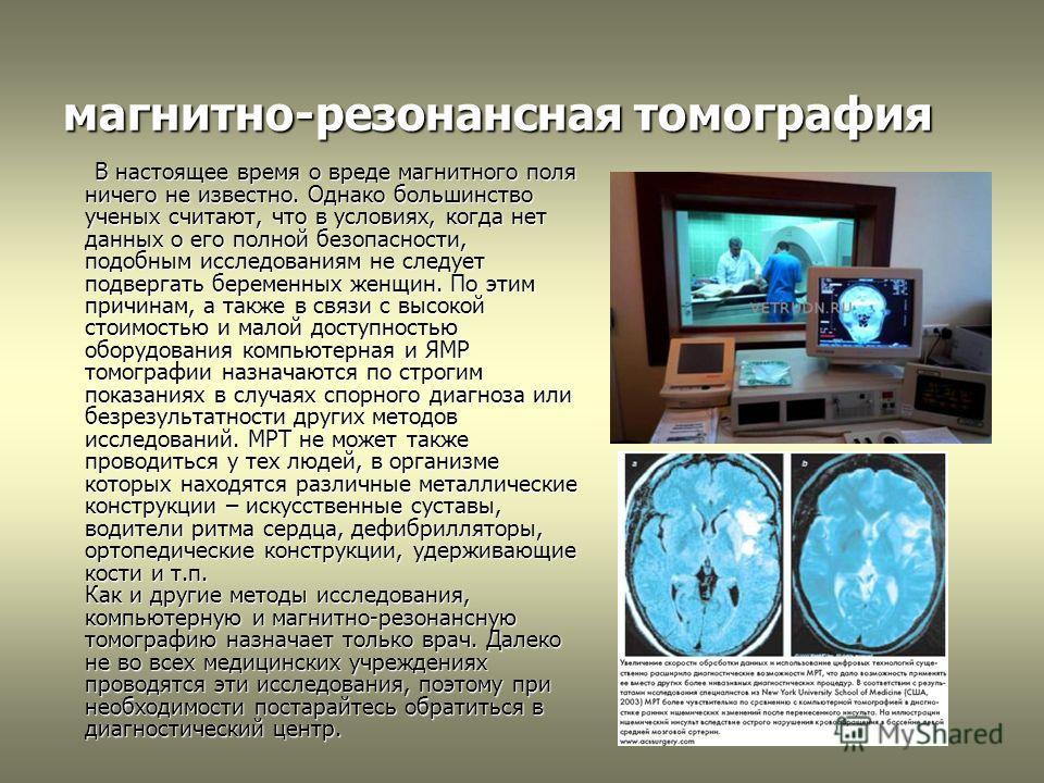 магнитно-резонансная томография В настоящее время о вреде магнитного поля ничего не известно. Однако большинство ученых считают, что в условиях, когда нет данных о его полной безопасности, подобным исследованиям не следует подвергать беременных женщи