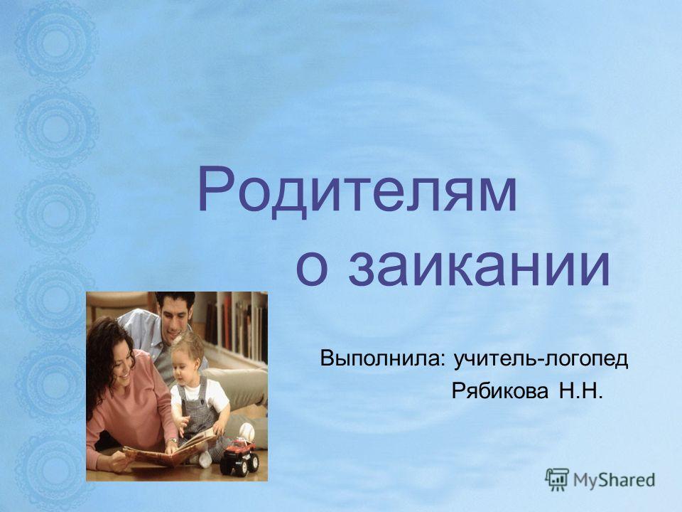 Родителям о заикании Выполнила: учитель-логопед Рябикова Н.Н.