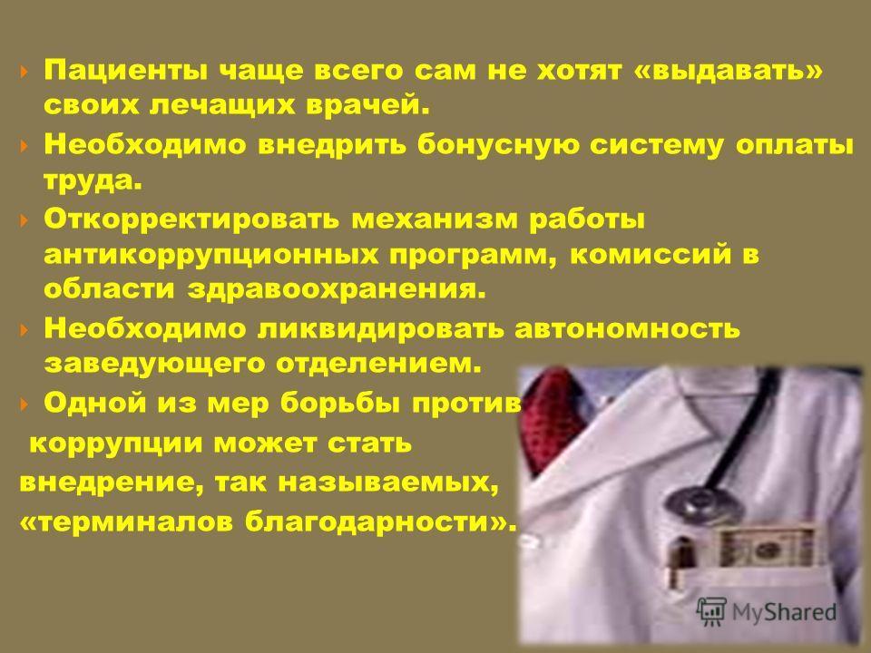 Пациенты чаще всего сам не хотят «выдавать» своих лечащих врачей. Необходимо внедрить бонусную систему оплаты труда. Откорректировать механизм работы антикоррупционных программ, комиссий в области здравоохранения. Необходимо ликвидировать автономност