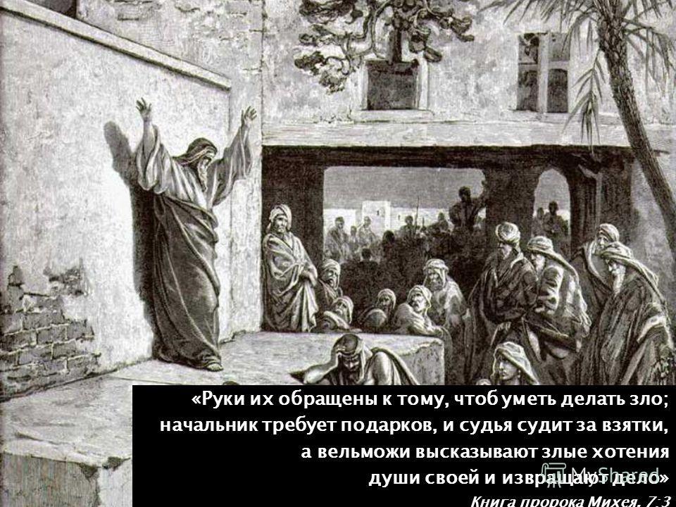 «Руки их обращены к тому, чтоб уметь делать зло; начальник требует подарков, и судья судит за взятки, начальник требует подарков, и судья судит за взятки, а вельможи высказывают злые хотения души своей и извращают дело» Книга пророка Михея, 7:3