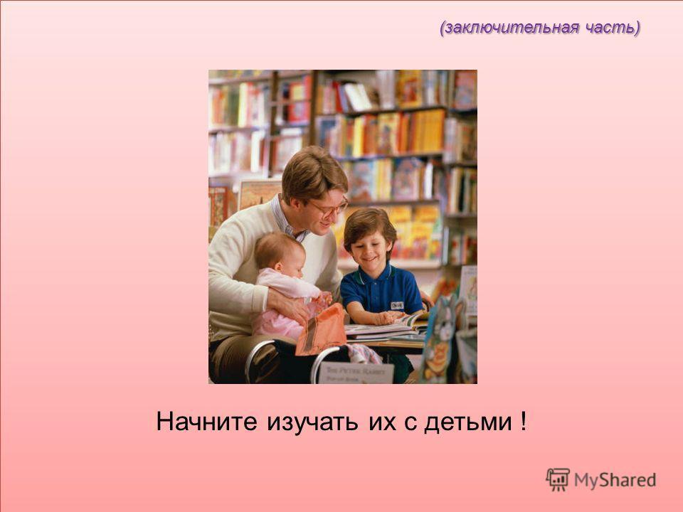 (заключительная часть) (заключительная часть) Начните изучать их с детьми !