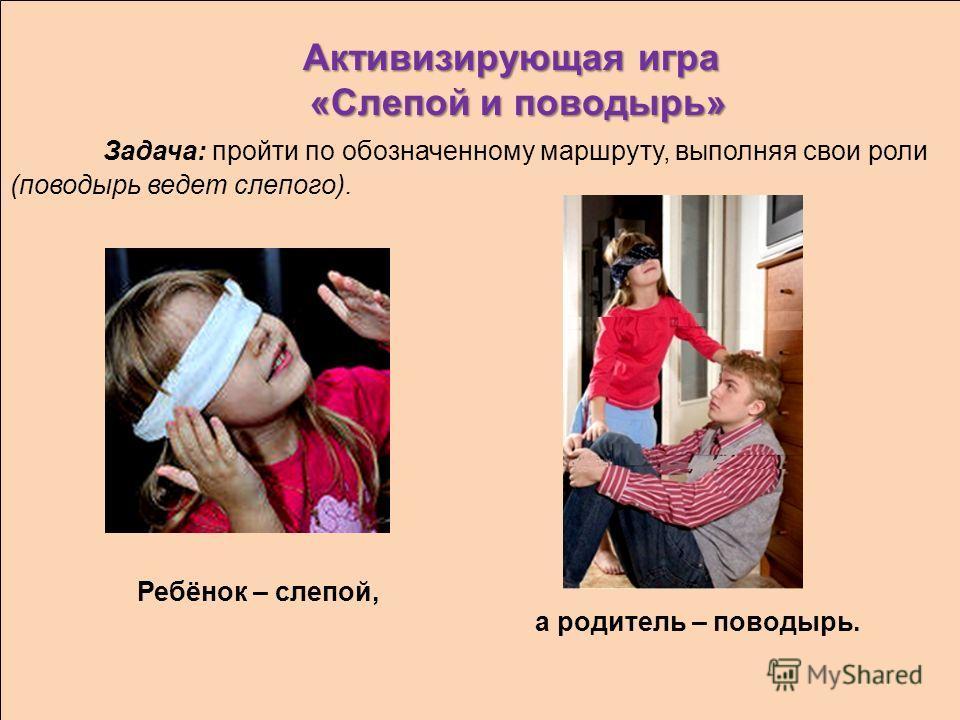 Активизирующая игра «Слепой и поводырь» Активизирующая игра «Слепой и поводырь» Задача: пройти по обозначенному маршруту, выполняя свои роли (поводырь ведет слепого). а родитель – поводырь. Ребёнок – слепой,