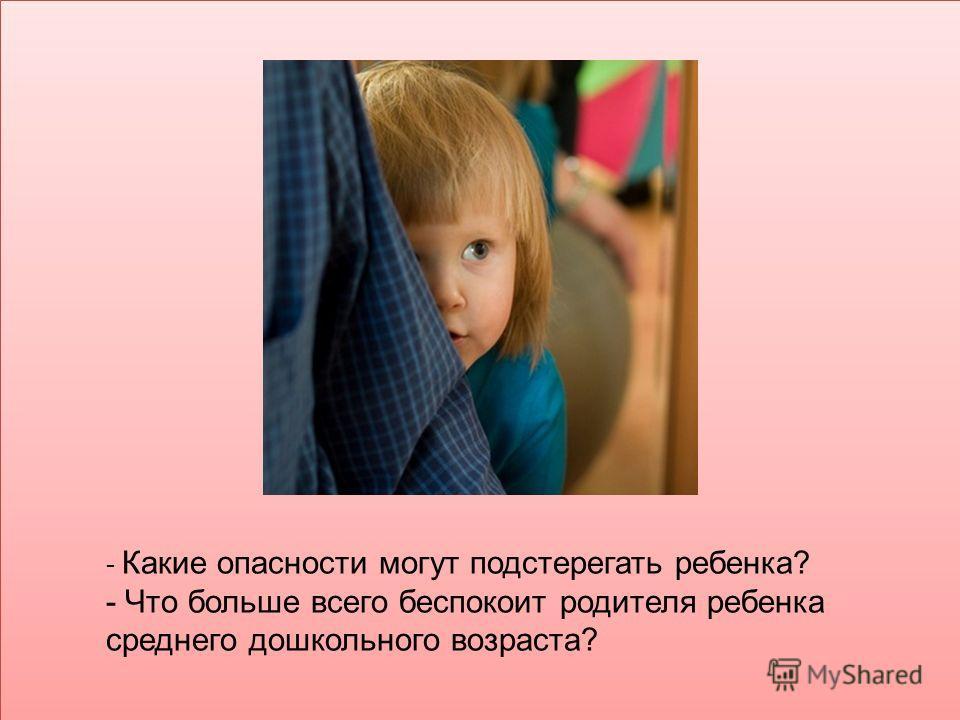 - Какие опасности могут подстерегать ребенка? - Что больше всего беспокоит родителя ребенка среднего дошкольного возраста?