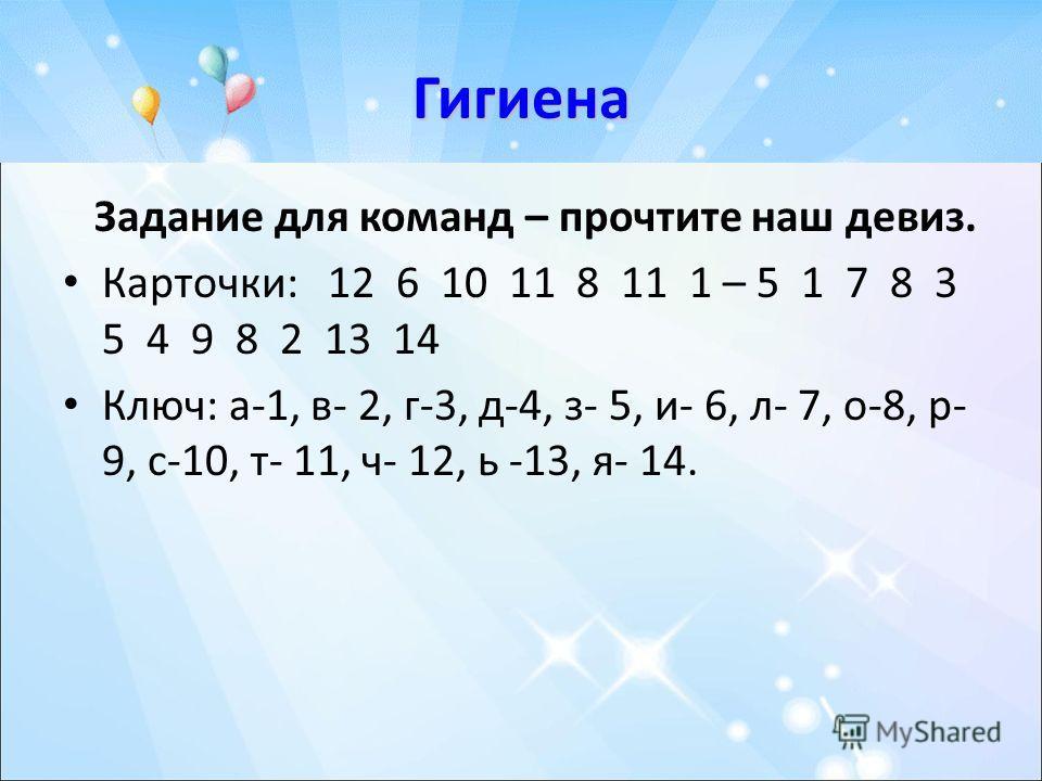Гигиена Задание для команд – прочтите наш девиз. Карточки: 12 6 10 11 8 11 1 – 5 1 7 8 3 5 4 9 8 2 13 14 Ключ: а-1, в- 2, г-3, д-4, з- 5, и- 6, л- 7, о-8, р- 9, с-10, т- 11, ч- 12, ь -13, я- 14.