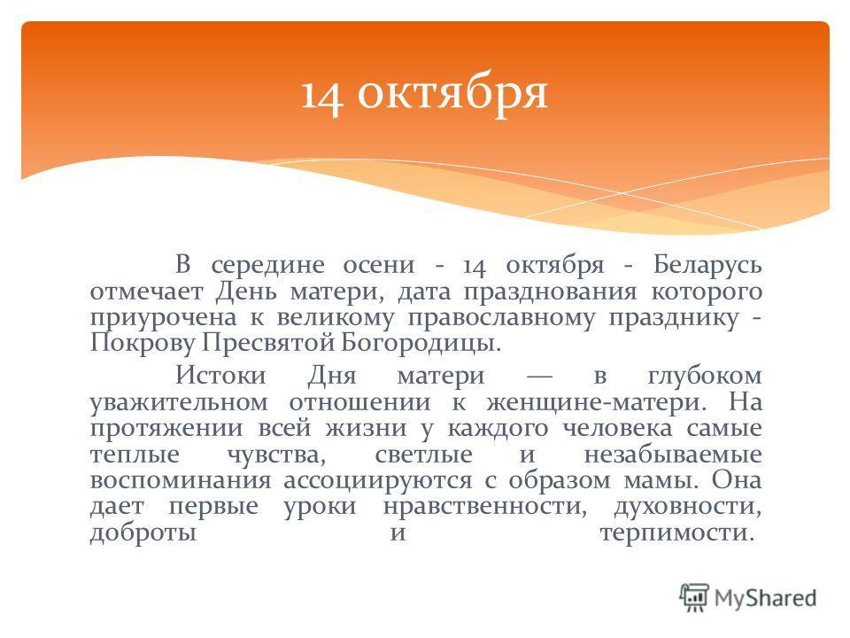 В середине осени - 14 октября - Беларусь отмечает День матери, дата празднования которого приурочена к великому православному празднику - Покрову Пресвятой Богородицы. Истоки Дня матери в глубоком уважительном отношении к женщине-матери. На протяжени